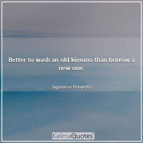 Better to wash an old kimono than borrow a new one.