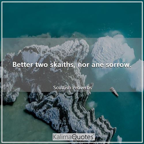 Better two skaiths, nor ane sorrow.
