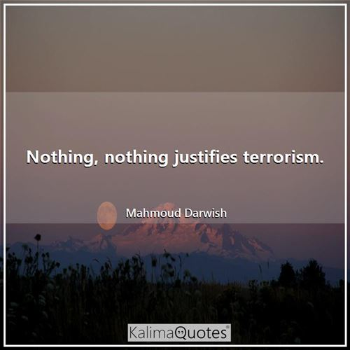 Nothing, nothing justifies terrorism. - Mahmoud Darwish