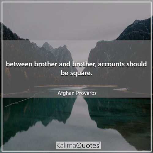 between brother and brother, accounts should be square. - Afghan Proverbs