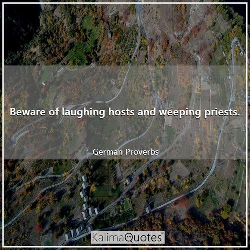 Beware of laughing hosts and weeping priests.