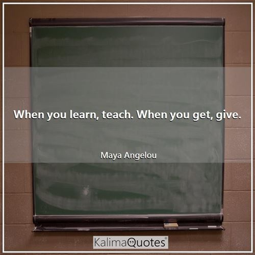 When you learn, teach. When you get, give.