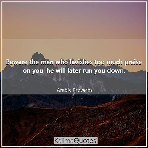Beware the man who lavishes too much praise on you, he will later run you down.