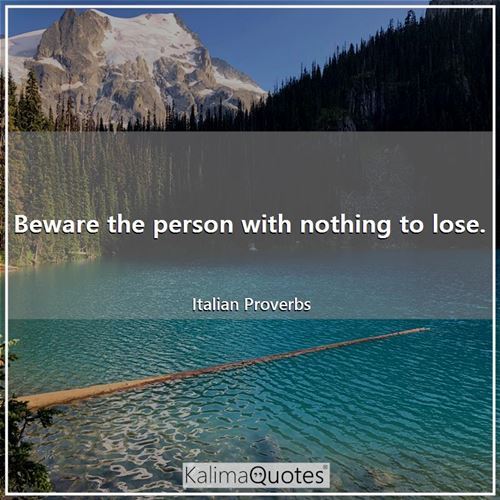 Beware the person with nothing to lose. - Italian Proverbs