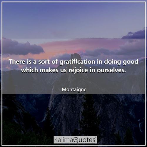 There is a sort of gratification in doing good which makes us rejoice in ourselves.
