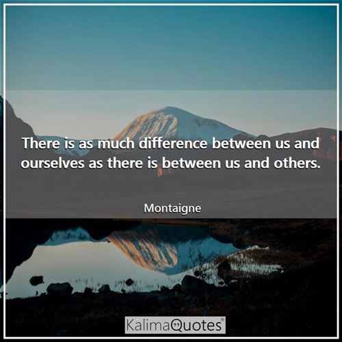 There is as much difference between us and ourselves as there is between us and others.