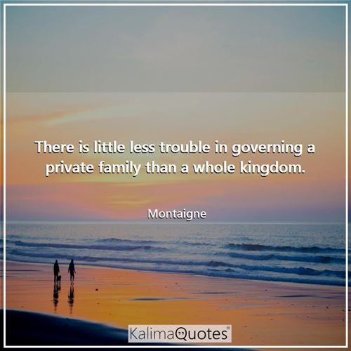 There is little less trouble in governing a private family than a whole kingdom.