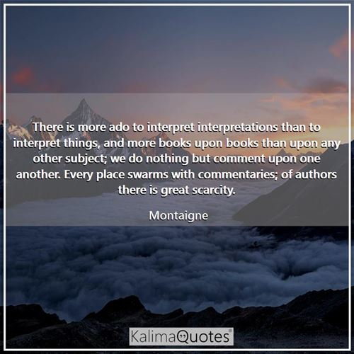 There is more ado to interpret interpretations than to interpret things, and more books upon books than upon any other subject; we do nothing but comment upon one another. Every place swarms with commentaries; of authors there is great scarcity.