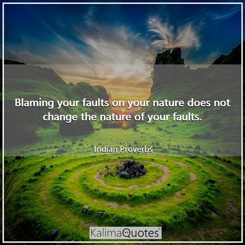 Blaming your faults on your nature does not change the nature of your faults.