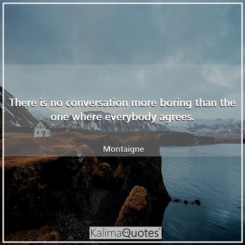 There is no conversation more boring than the one where everybody agrees. - Montaigne