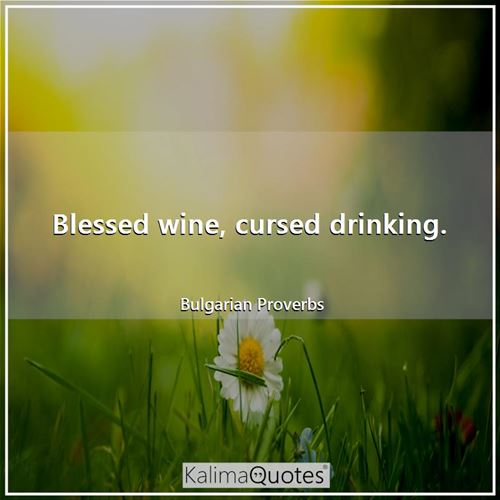 Blessed wine, cursed drinking.