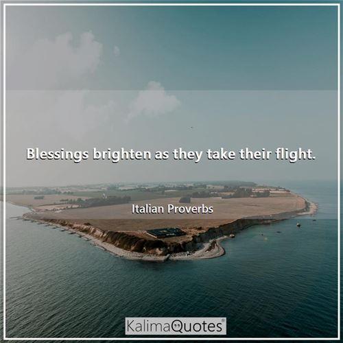 Blessings brighten as they take their flight. - Italian Proverbs