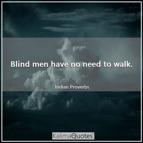 Blind men have no need to walk.