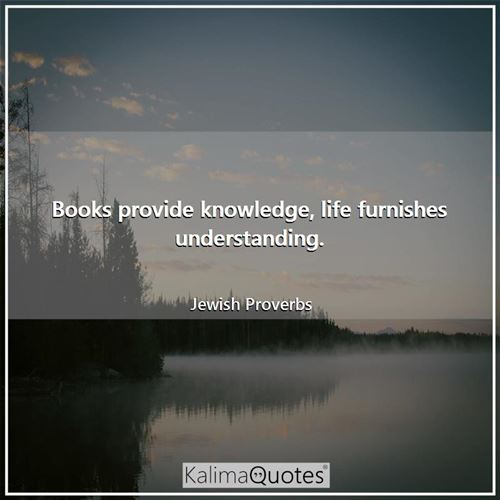 Books provide knowledge, life furnishes understanding.