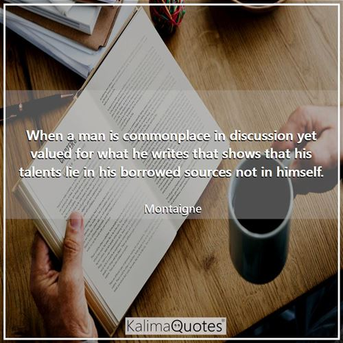 When a man is commonplace in discussion yet valued for what he writes that shows that his talents li - Montaigne