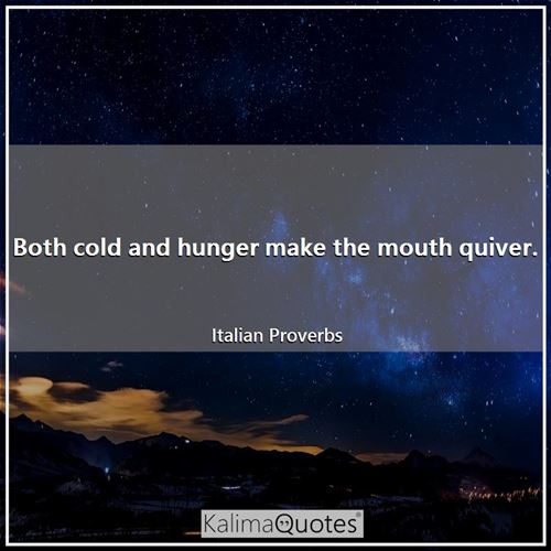 Both cold and hunger make the mouth quiver.