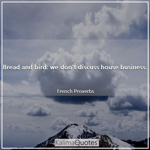 Bread and bird: we don't discuss house business.