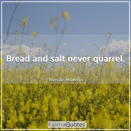 Bread and salt never quarrel.