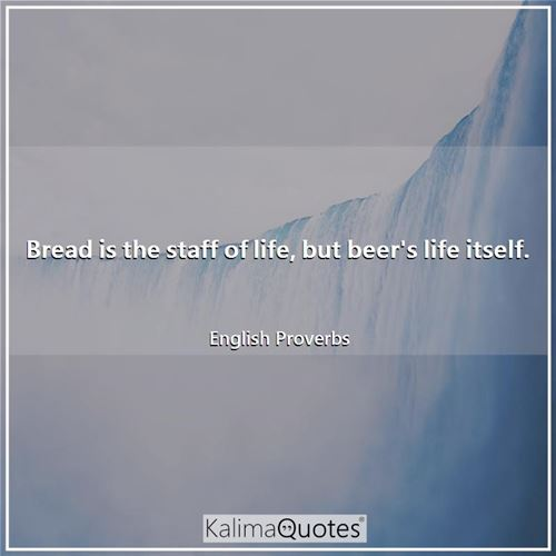 Bread is the staff of life, but beer's life itself.