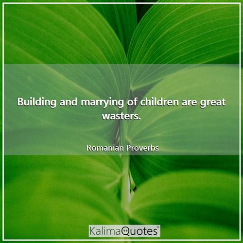 Building and marrying of children are great wasters.