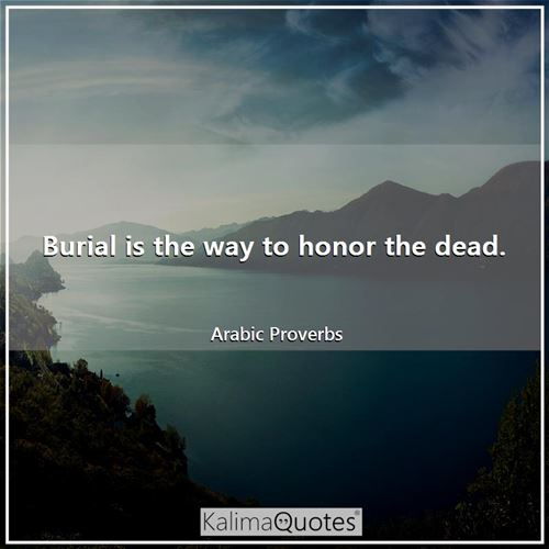 Burial is the way to honor the dead. - Arabic Proverbs