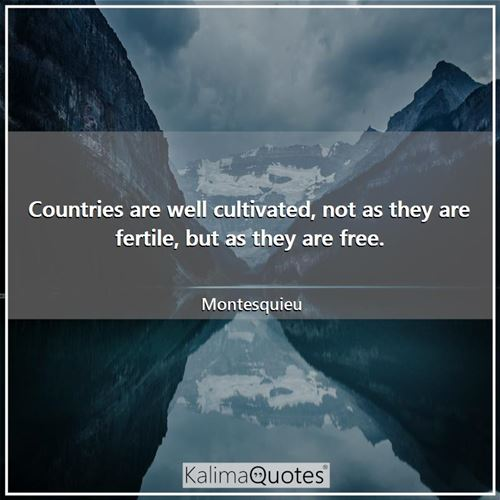 Countries are well cultivated, not as they are fertile, but as they are free.