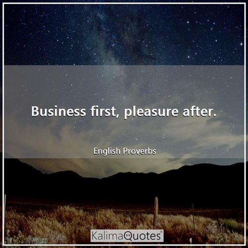 Business first, pleasure after.
