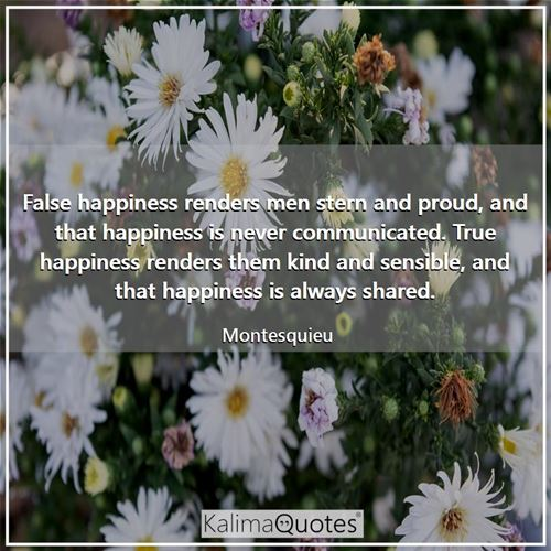 False happiness renders men stern and proud, and that happiness is never communicated. True happiness renders them kind and sensible, and that happiness is always shared.