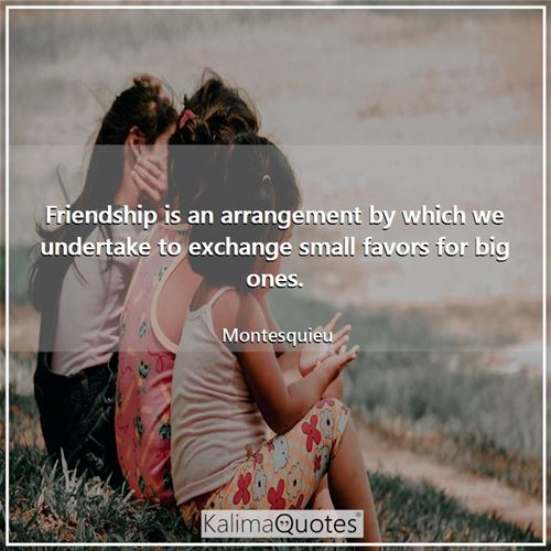 Friendship is an arrangement by which we undertake to exchange small favors for big ones.