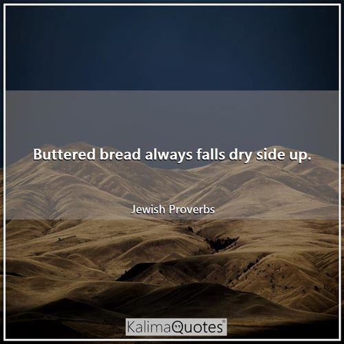 Buttered bread always falls dry side up.