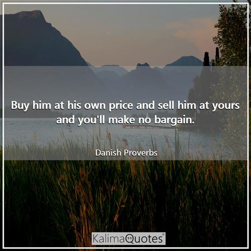Buy him at his own price and sell him at yours and you'll make no bargain. - Danish Proverbs