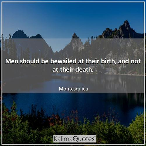 Men should be bewailed at their birth, and not at their death. - Montesquieu