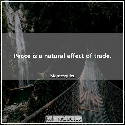 Peace is a natural effect of trade. - Montesquieu