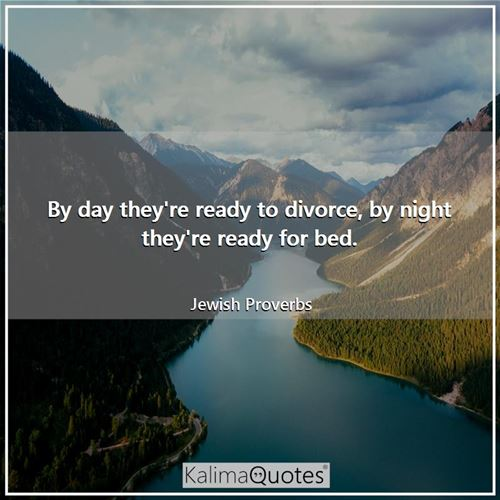 By day they're ready to divorce, by night they're ready for bed. - Jewish Proverbs