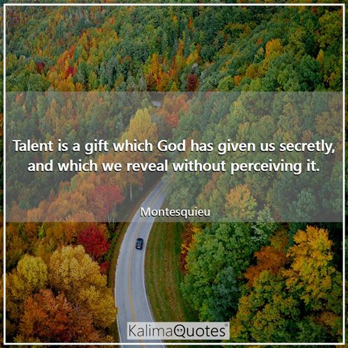 Talent is a gift which God has given us secretly, and which we reveal without perceiving it.
