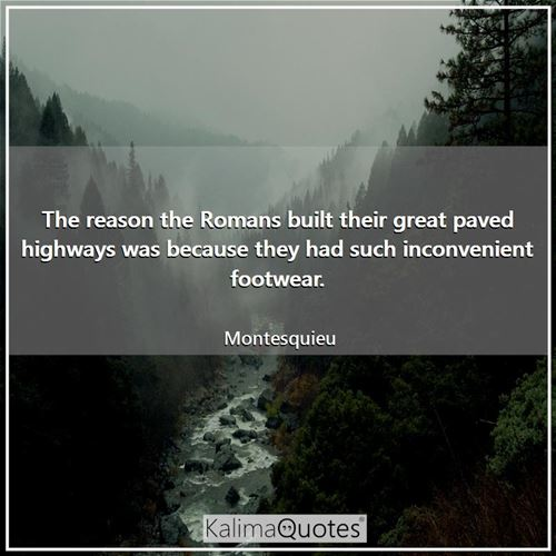 The reason the Romans built their great paved highways was because they had such inconvenient footwe - Montesquieu