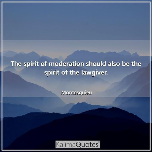 The spirit of moderation should also be the spirit of the lawgiver.