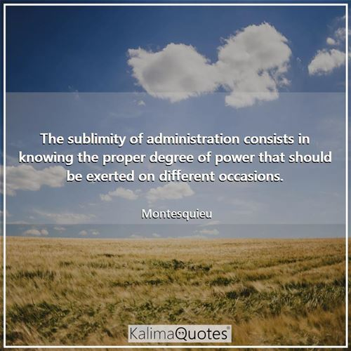 The sublimity of administration consists in knowing the proper degree of power that should be exerte - Montesquieu