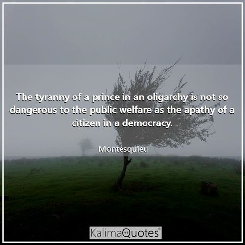 The tyranny of a prince in an oligarchy is not so dangerous to the public welfare as the apathy of a citizen in a democracy.