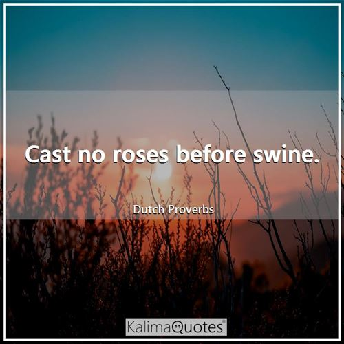 Cast no roses before swine.