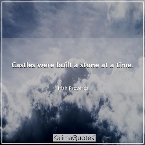Castles were built a stone at a time.