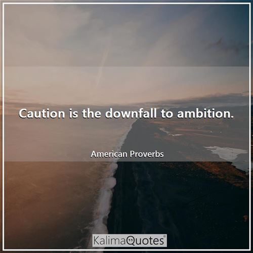 Caution is the downfall to ambition.