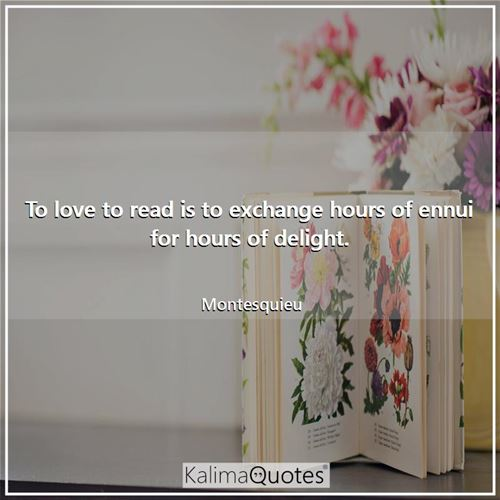 To love to read is to exchange hours of ennui for hours of delight.
