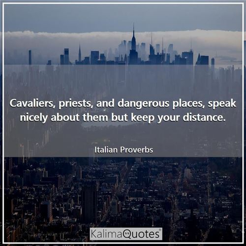 Cavaliers, priests, and dangerous places, speak nicely about them but keep your distance.