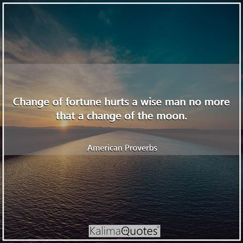 Change of fortune hurts a wise man no more that a change of the moon.