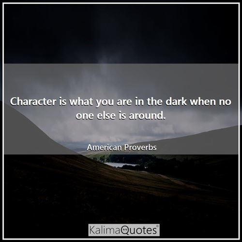 Character is what you are in the dark when no one else is around. - American Proverbs