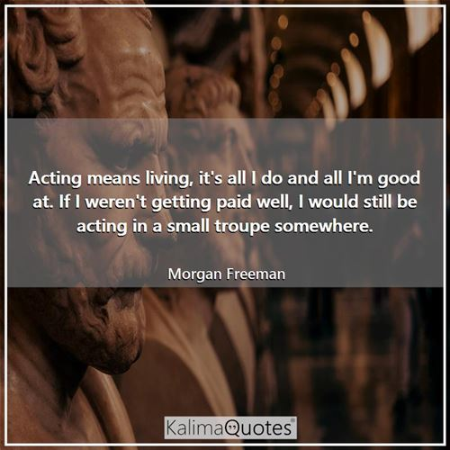 Acting means living, it's all I do and all I'm good at. If I weren't getting paid well, I would stil - Morgan Freeman