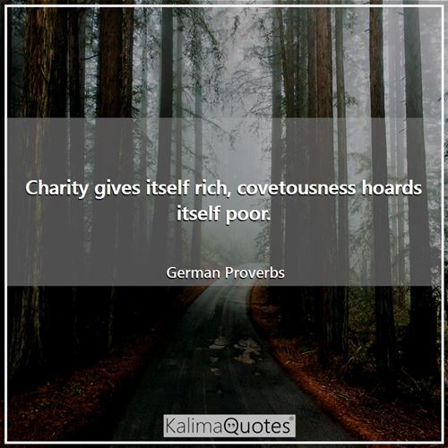 Charity gives itself rich, covetousness hoards itself poor.