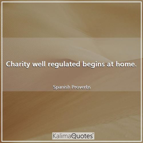 Charity well regulated begins at home.