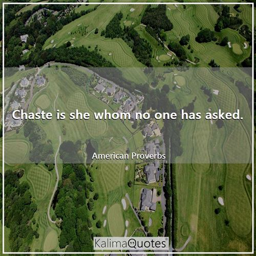Chaste is she whom no one has asked.